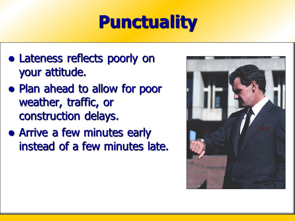 Punctuality Lateness reflects poorly on your attitude.