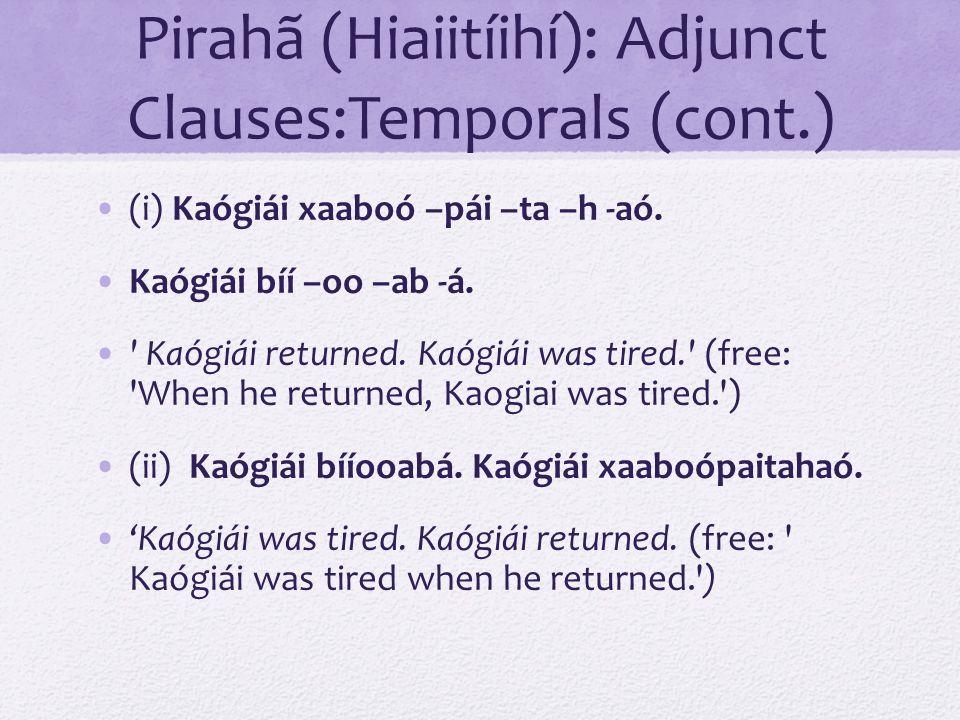 Pirahã (Hiaiitíihí): Adjunct Clauses:Temporals (cont.)