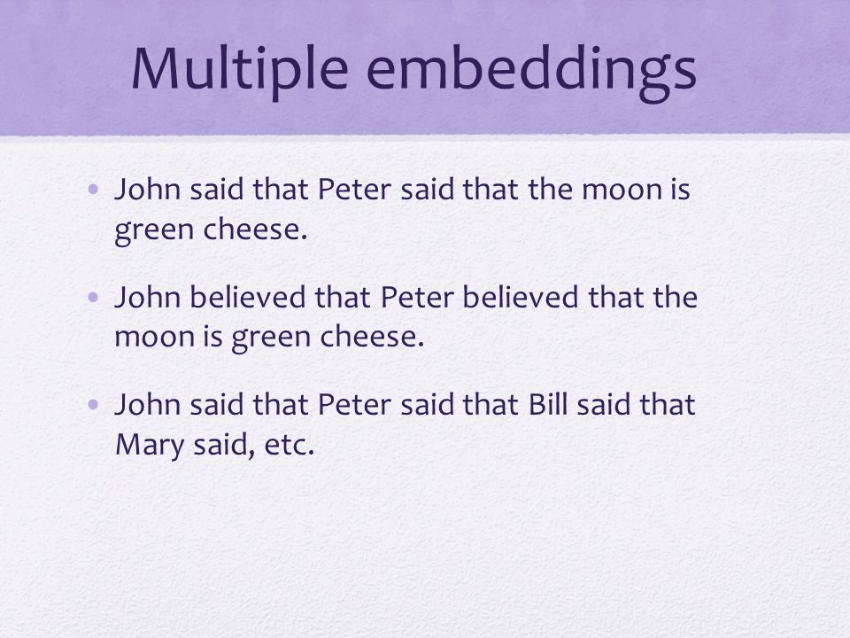 Multiple embeddings John said that Peter said that the moon is green cheese. John believed that Peter believed that the moon is green cheese.
