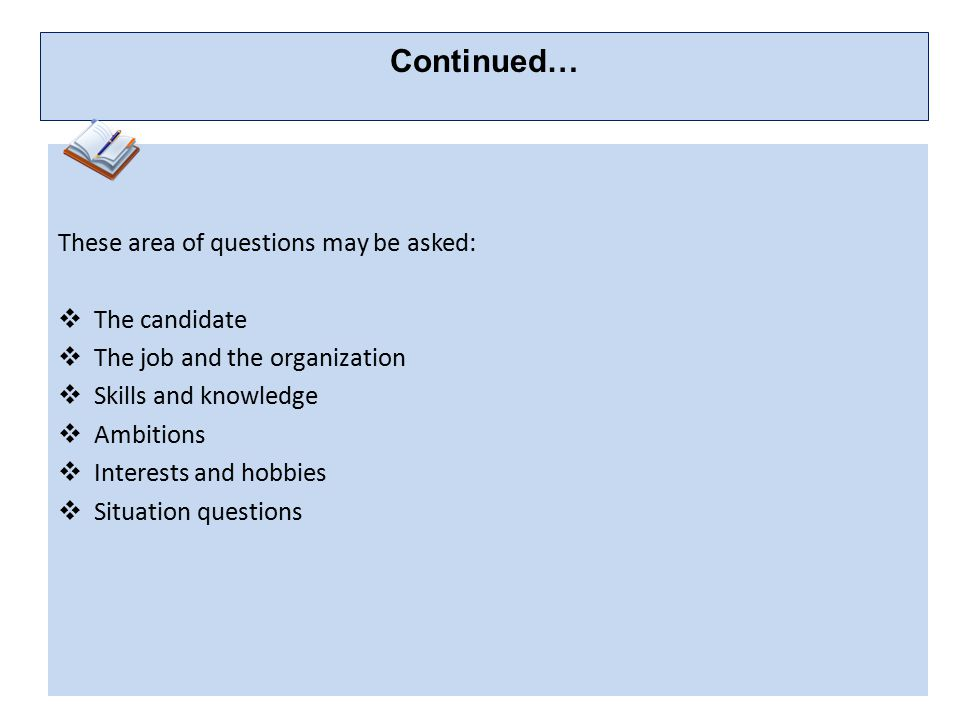 Continued… These area of questions may be asked: The candidate. The job and the organization. Skills and knowledge.