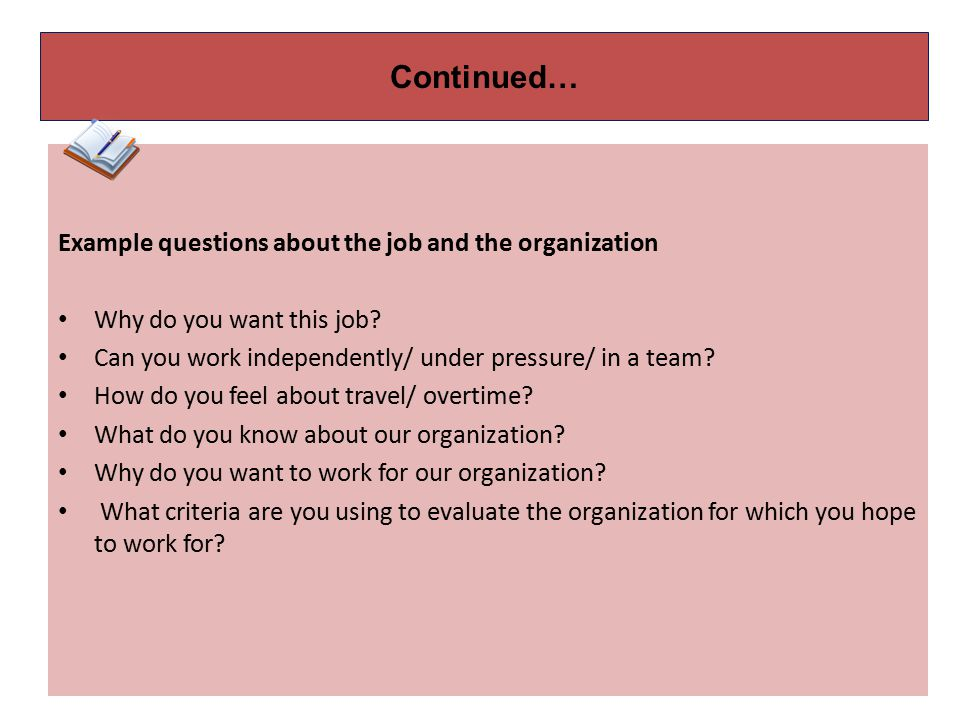Continued… Example questions about the job and the organization. Why do you want this job