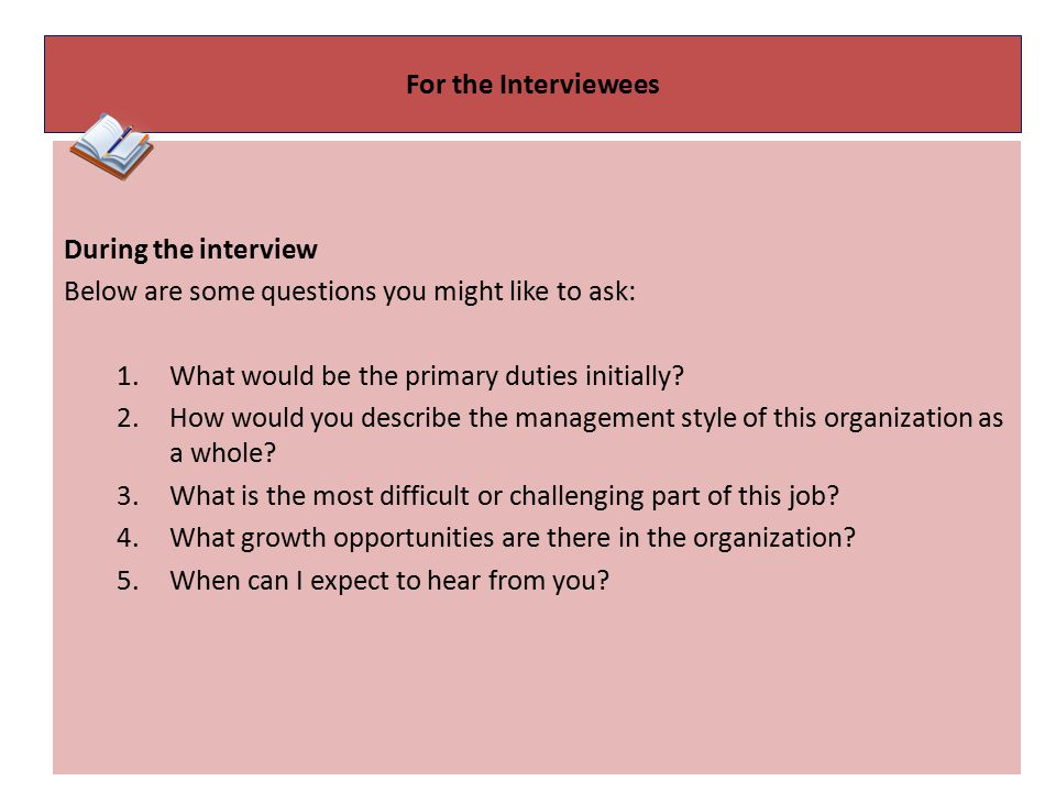 For the Interviewees During the interview Below are some questions you might like to ask: What would be the primary duties initially