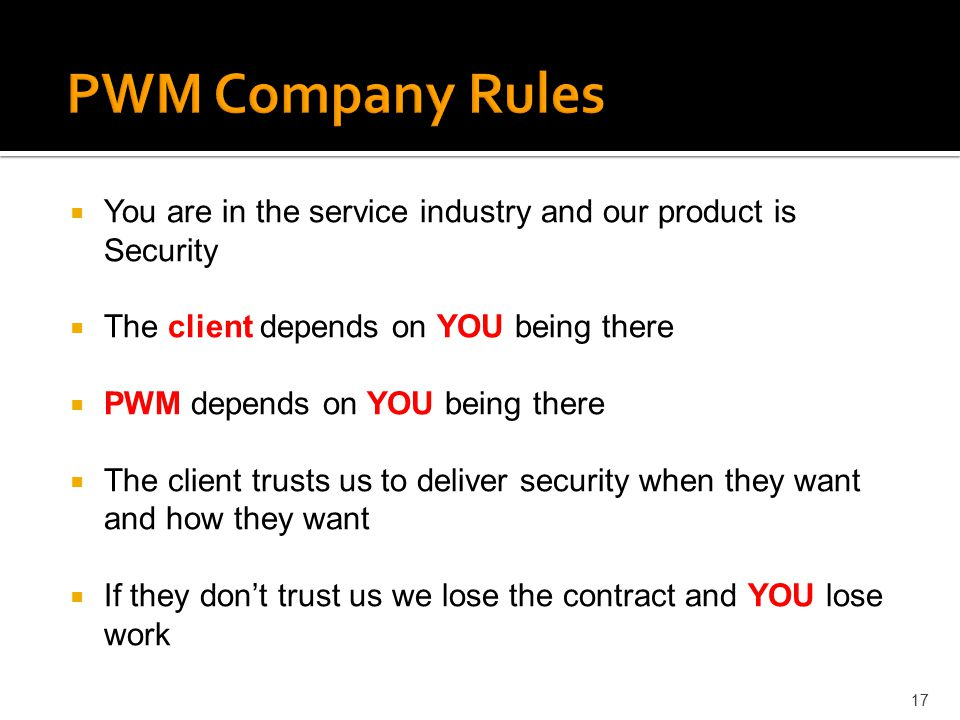 PWM Company Rules You are in the service industry and our product is Security. The client depends on YOU being there.