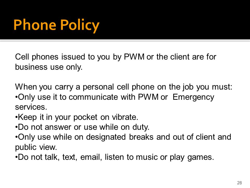 Phone Policy Cell phones issued to you by PWM or the client are for business use only. When you carry a personal cell phone on the job you must:
