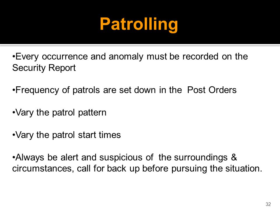 Patrolling Every occurrence and anomaly must be recorded on the Security Report. Frequency of patrols are set down in the Post Orders.