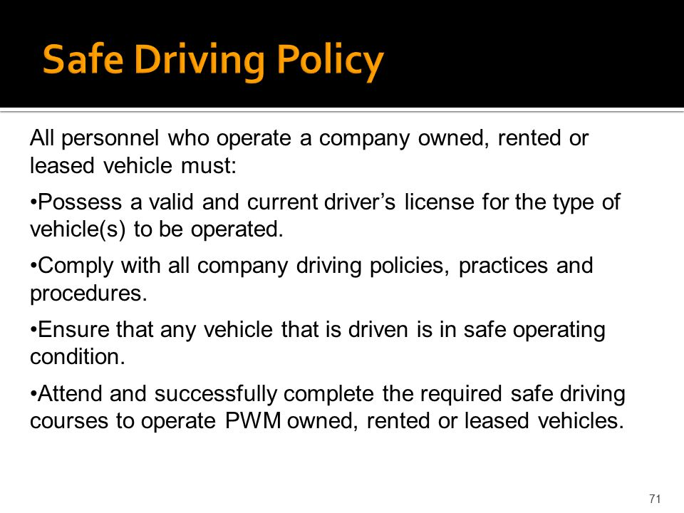 Safe Driving Policy All personnel who operate a company owned, rented or leased vehicle must: