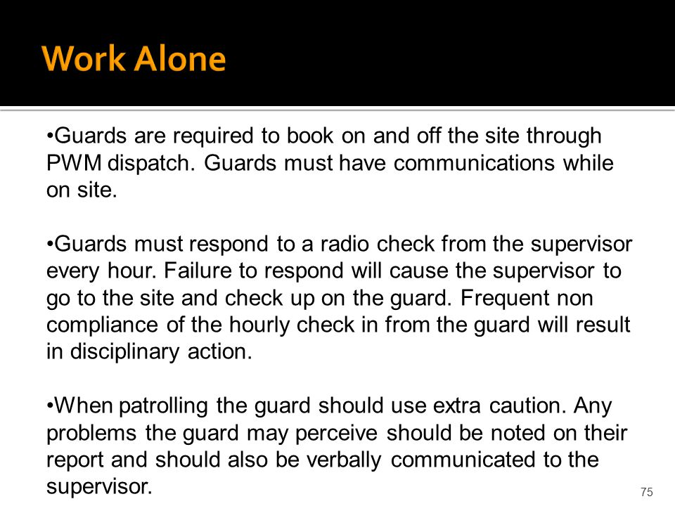 Work Alone Guards are required to book on and off the site through PWM dispatch. Guards must have communications while on site.
