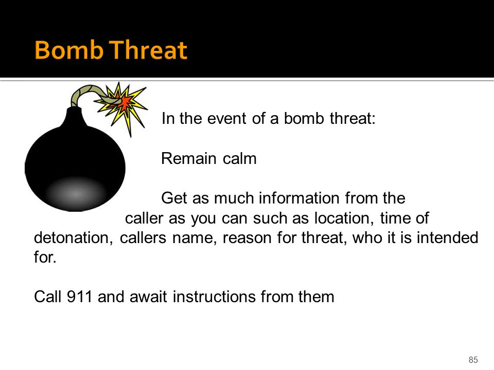 Bomb Threat In the event of a bomb threat: Remain calm