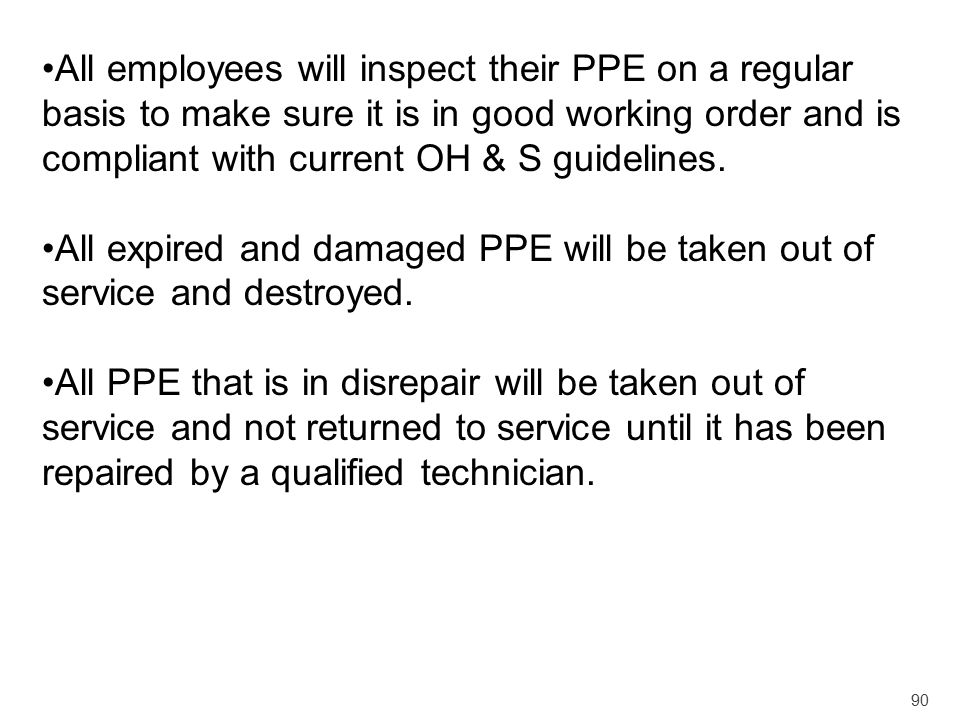 All employees will inspect their PPE on a regular basis to make sure it is in good working order and is compliant with current OH & S guidelines.
