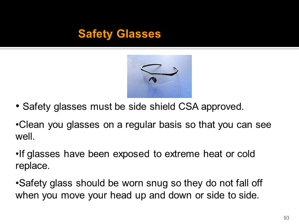 Safety glasses must be side shield CSA approved.