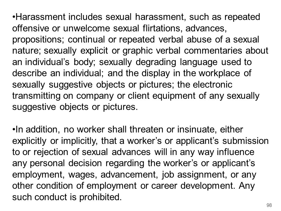 Harassment includes sexual harassment, such as repeated offensive or unwelcome sexual flirtations, advances, propositions; continual or repeated verbal abuse of a sexual nature; sexually explicit or graphic verbal commentaries about an individual's body; sexually degrading language used to describe an individual; and the display in the workplace of sexually suggestive objects or pictures; the electronic transmitting on company or client equipment of any sexually suggestive objects or pictures.