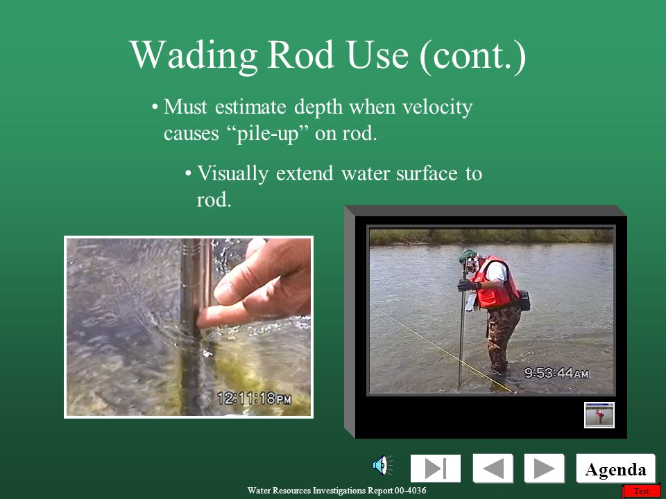 Wading Rod Use (cont.) Must estimate depth when velocity causes pile-up on rod. Visually extend water surface to rod.