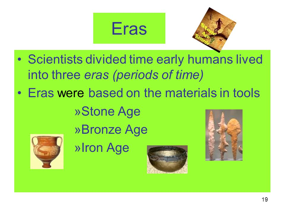 Eras Scientists divided time early humans lived into three eras (periods of time) Eras were based on the materials in tools.