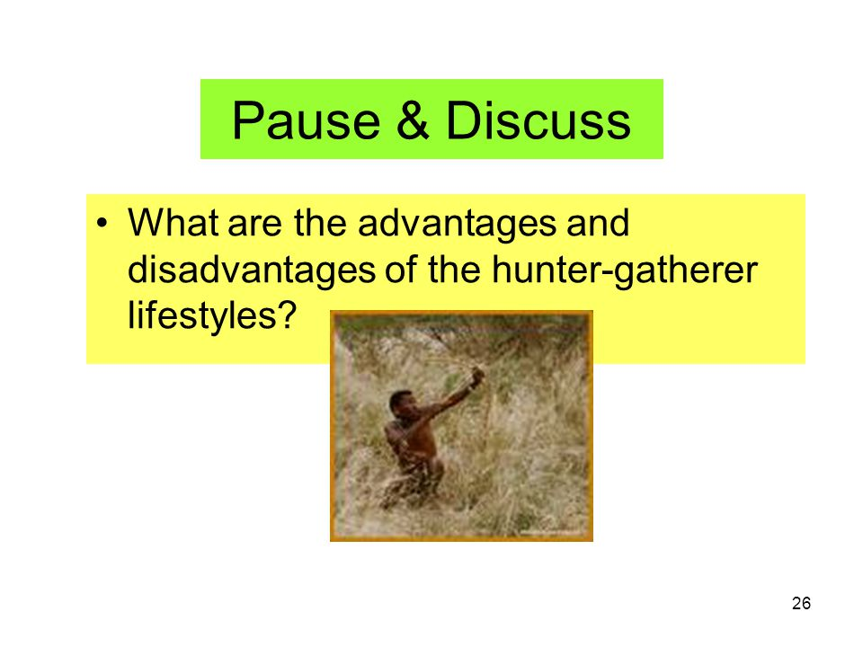 Pause & Discuss What are the advantages and disadvantages of the hunter-gatherer lifestyles