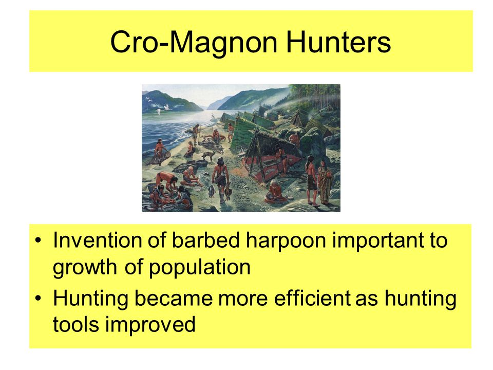 Cro-Magnon Hunters Invention of barbed harpoon important to growth of population.