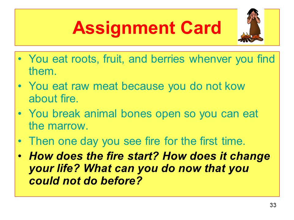 Assignment Card You eat roots, fruit, and berries whenver you find them. You eat raw meat because you do not kow about fire.