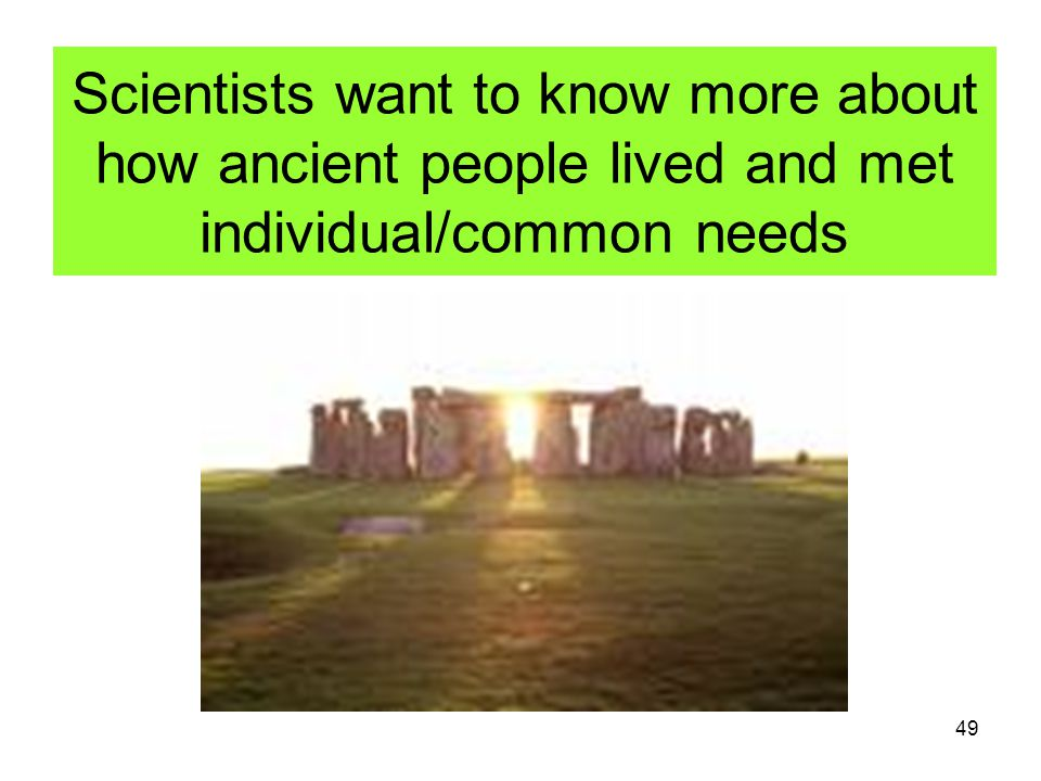 Scientists want to know more about how ancient people lived and met individual/common needs