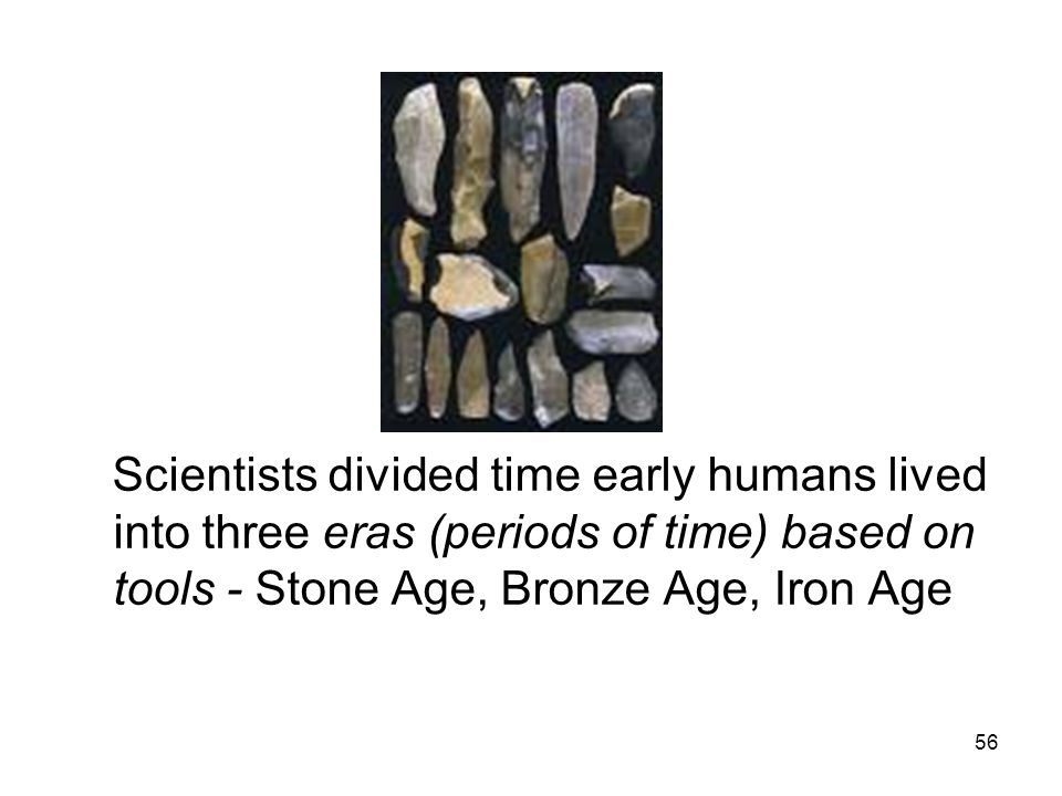 Scientists divided time early humans lived into three eras (periods of time) based on tools - Stone Age, Bronze Age, Iron Age