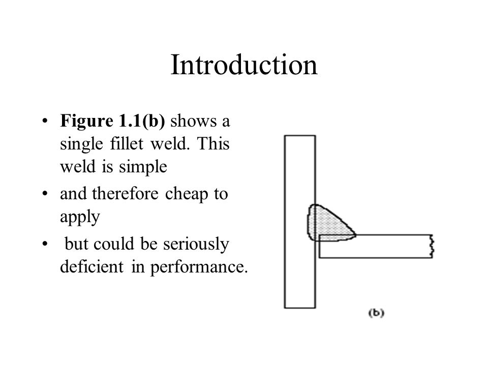 Introduction Figure 1.1(b) shows a single fillet weld. This weld is simple. and therefore cheap to apply.