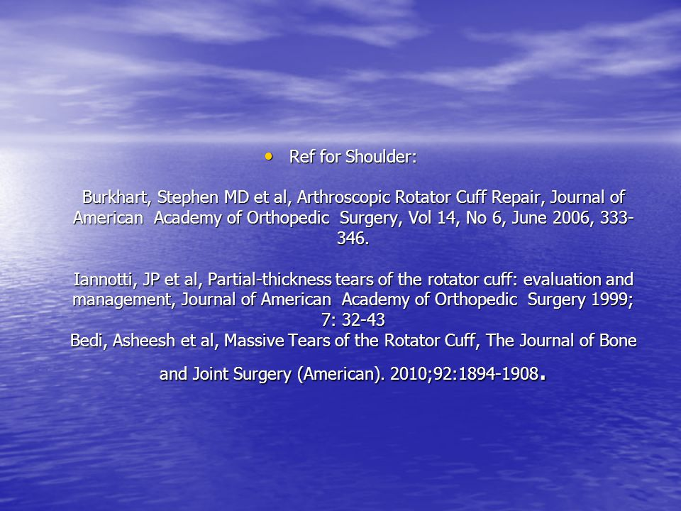Ref for Shoulder: Burkhart, Stephen MD et al, Arthroscopic Rotator Cuff Repair, Journal of American Academy of Orthopedic Surgery, Vol 14, No 6, June 2006, 333-346.