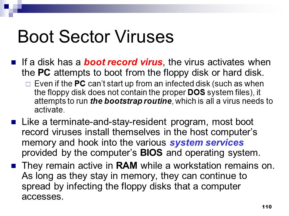 Boot Sector Viruses If a disk has a boot record virus, the virus activates when the PC attempts to boot from the floppy disk or hard disk.