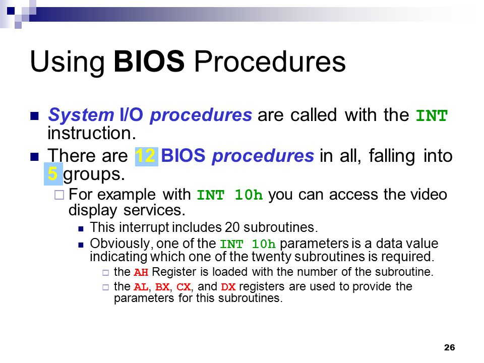 Using BIOS Procedures System I/O procedures are called with the INT instruction. There are 12 BIOS procedures in all, falling into 5 groups.