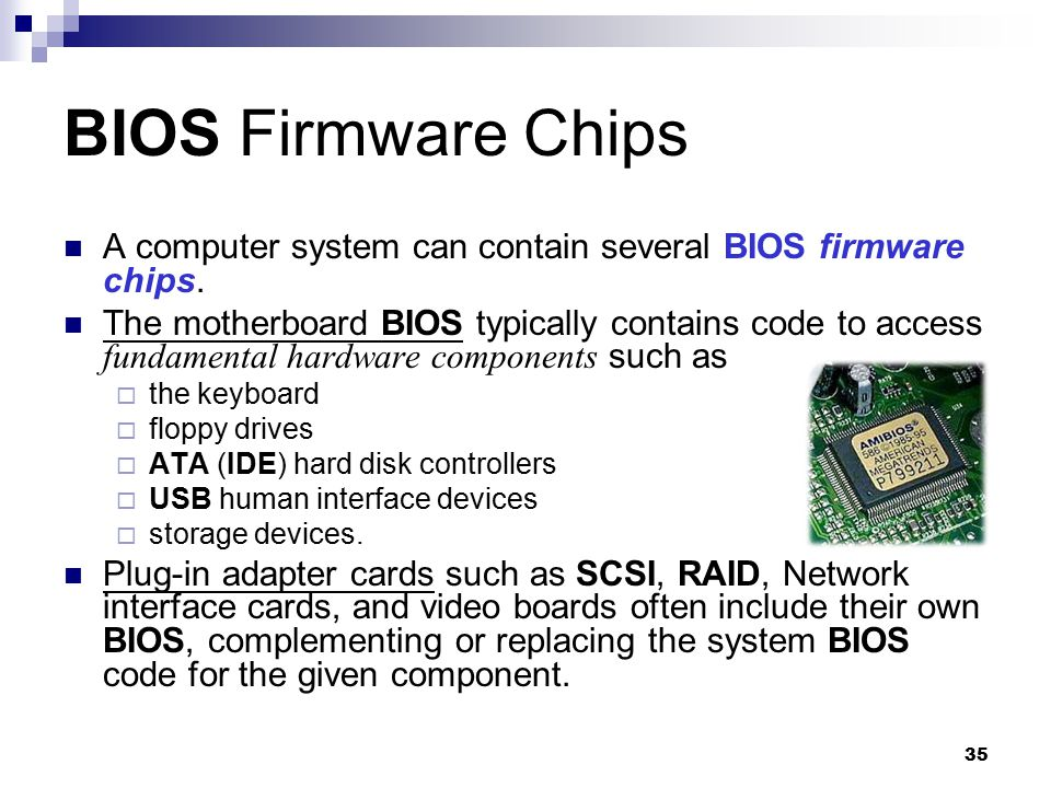 BIOS Firmware Chips A computer system can contain several BIOS firmware chips.