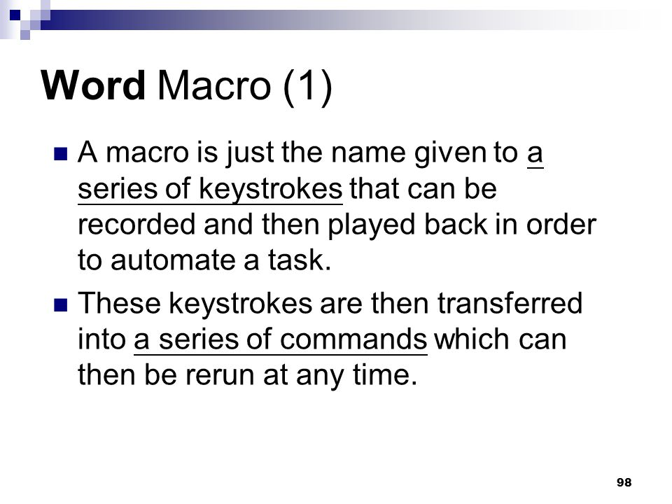 Word Macro (1) A macro is just the name given to a series of keystrokes that can be recorded and then played back in order to automate a task.