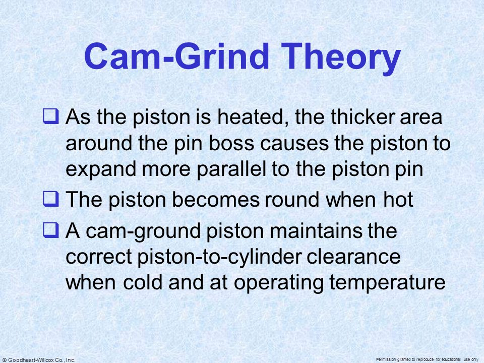 Cam-Grind Theory As the piston is heated, the thicker area around the pin boss causes the piston to expand more parallel to the piston pin.