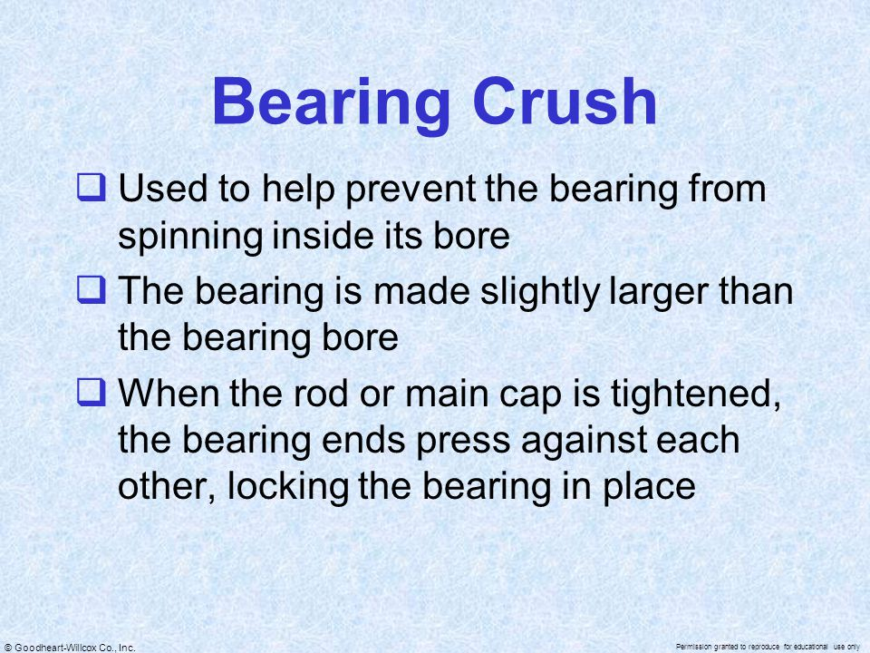 Bearing Crush Used to help prevent the bearing from spinning inside its bore. The bearing is made slightly larger than the bearing bore.