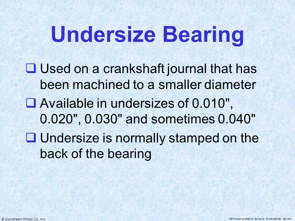Undersize Bearing Used on a crankshaft journal that has been machined to a smaller diameter.