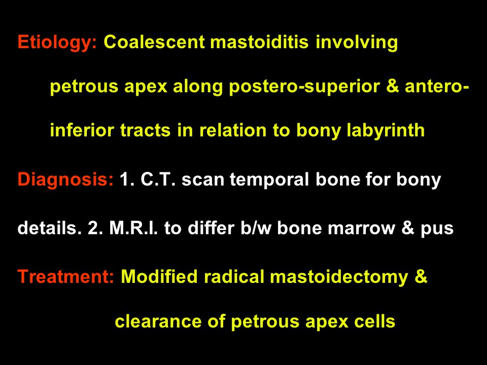 Etiology: Coalescent mastoiditis involving petrous apex along postero-superior & antero-inferior tracts in relation to bony labyrinth