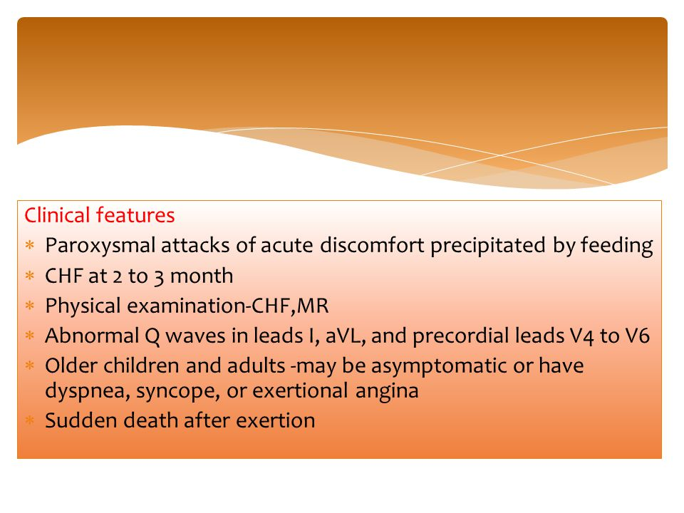 Clinical features Paroxysmal attacks of acute discomfort precipitated by feeding. CHF at 2 to 3 month.
