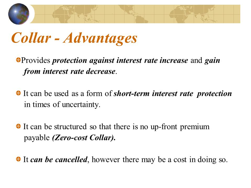 Collar - Advantages Provides protection against interest rate increase and gain. from interest rate decrease.