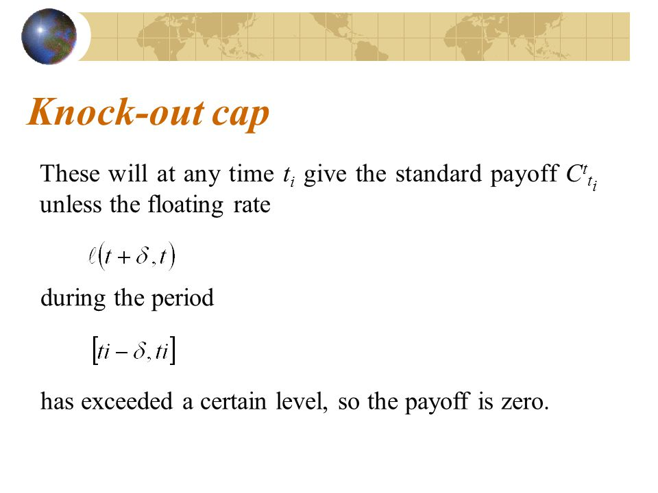 Knock-out cap These will at any time ti give the standard payoff Ctti unless the floating rate. during the period.