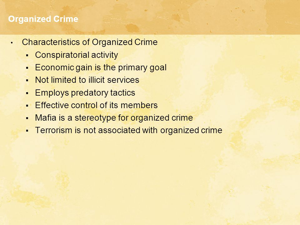 Organized Crime Characteristics of Organized Crime. Conspiratorial activity. Economic gain is the primary goal.