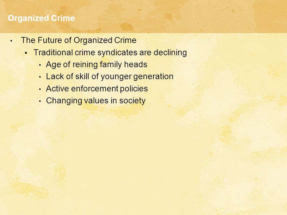 Organized Crime The Future of Organized Crime. Traditional crime syndicates are declining. Age of reining family heads.