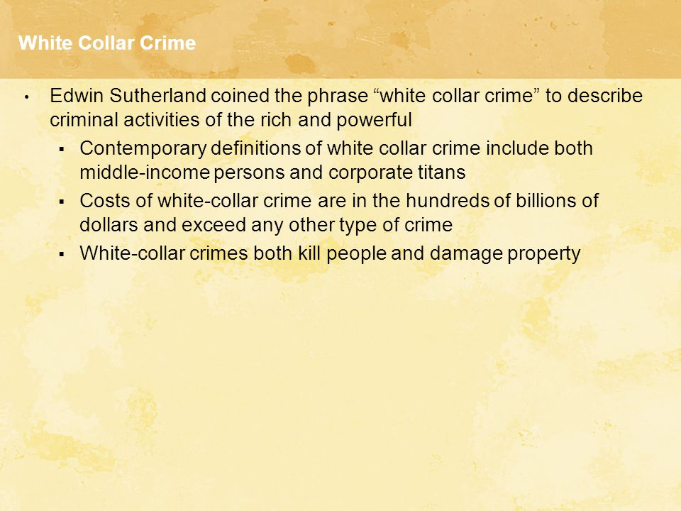 White Collar Crime Edwin Sutherland coined the phrase white collar crime to describe criminal activities of the rich and powerful.