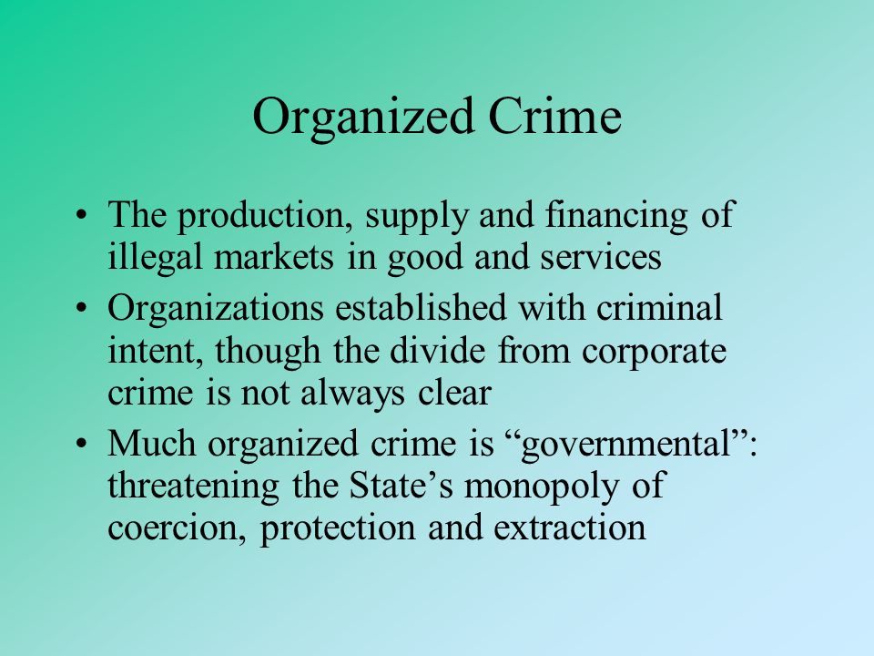 Organized Crime The production, supply and financing of illegal markets in good and services.