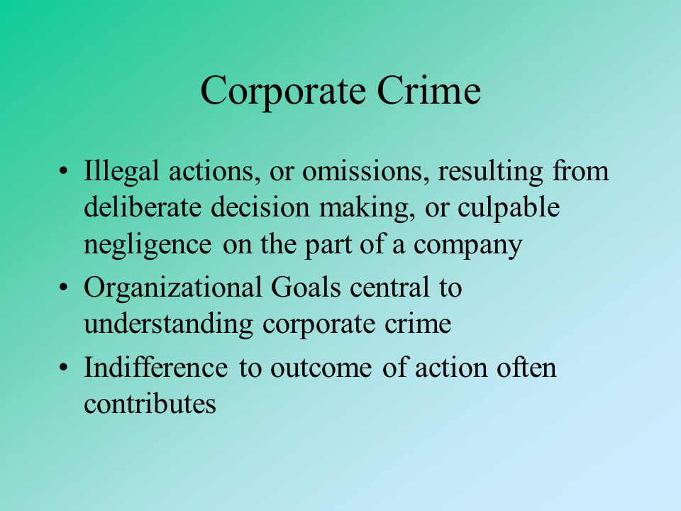 Corporate Crime Illegal actions, or omissions, resulting from deliberate decision making, or culpable negligence on the part of a company.