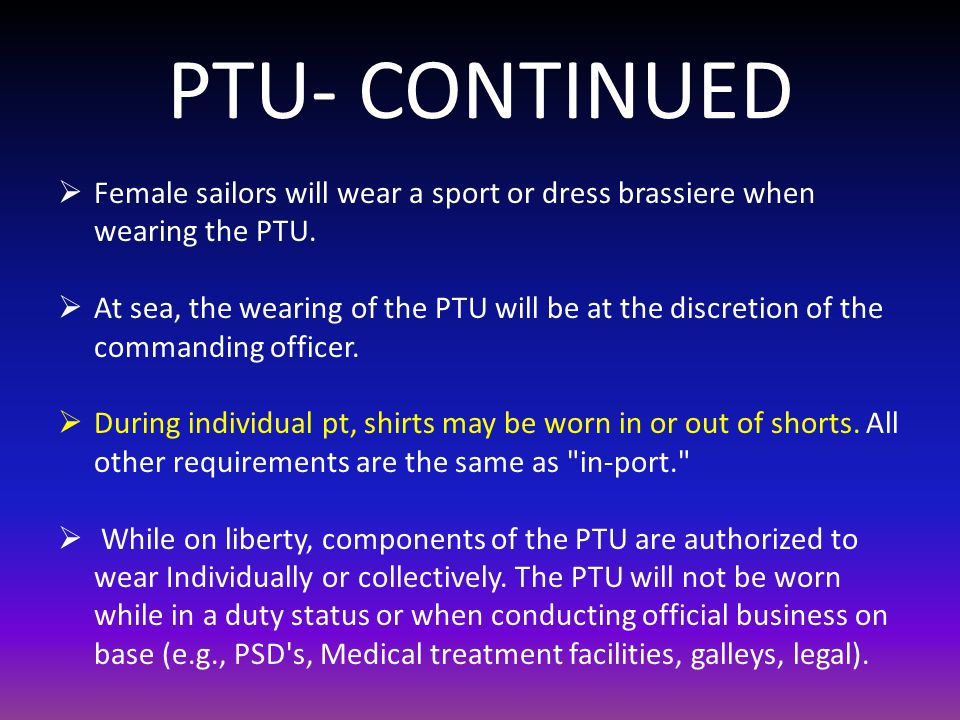 PTU- CONTINUED Female sailors will wear a sport or dress brassiere when wearing the PTU.