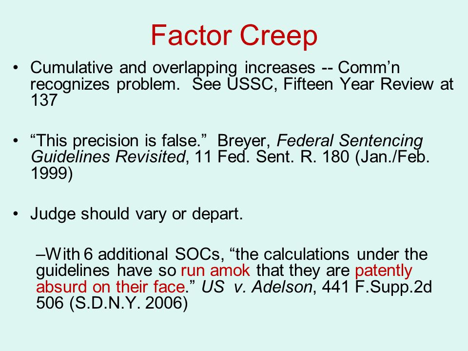 Factor Creep Cumulative and overlapping increases -- Comm'n recognizes problem. See USSC, Fifteen Year Review at 137.
