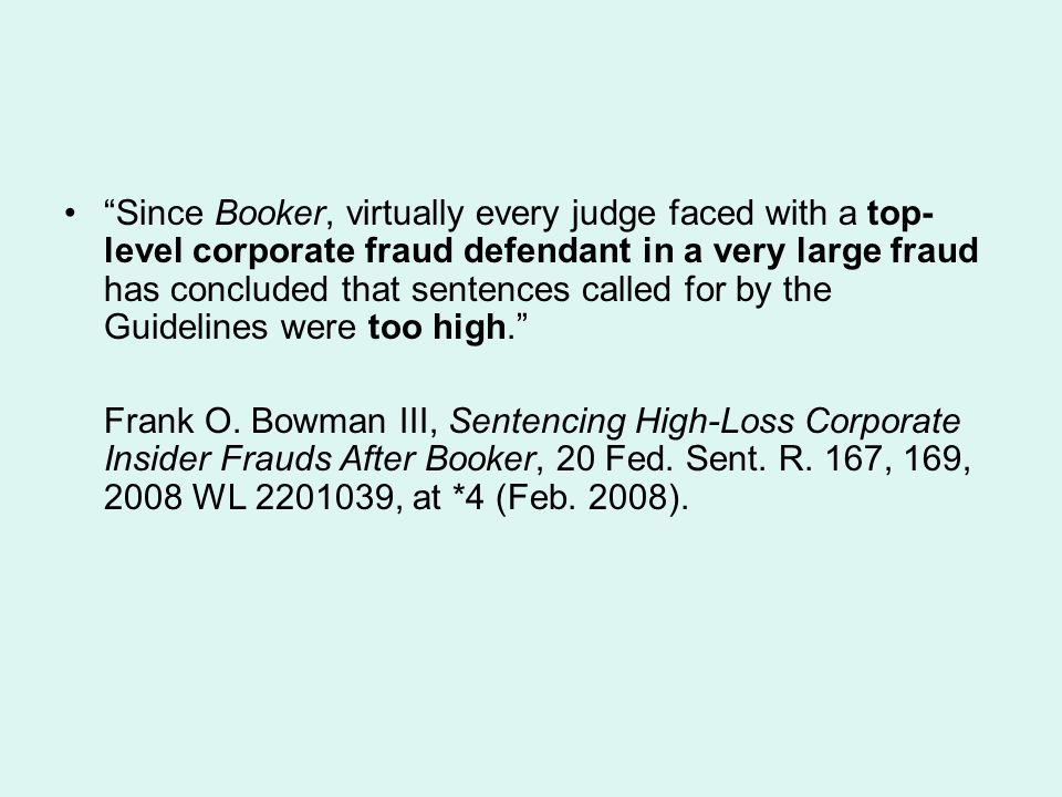 Since Booker, virtually every judge faced with a top-level corporate fraud defendant in a very large fraud has concluded that sentences called for by the Guidelines were too high.