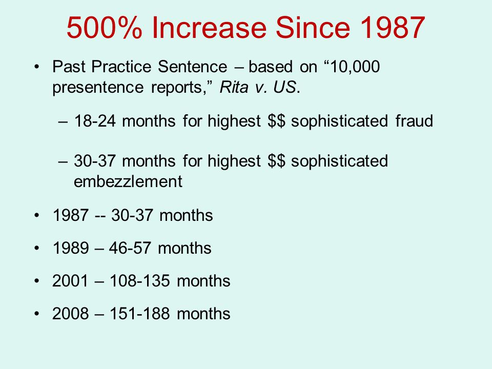 500% Increase Since 1987 Past Practice Sentence – based on 10,000 presentence reports, Rita v. US.