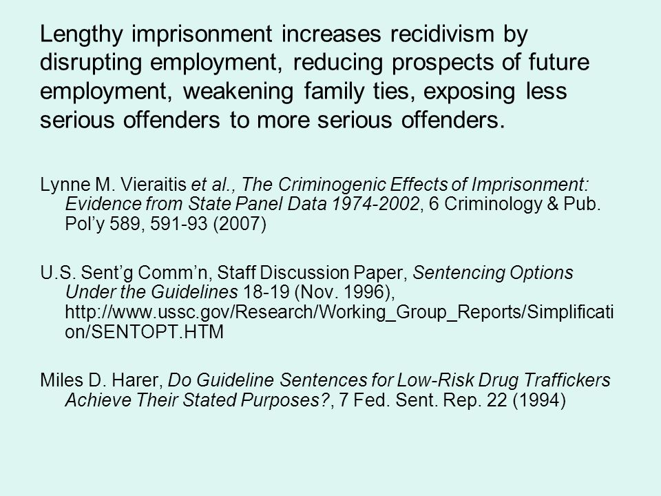 Lengthy imprisonment increases recidivism by disrupting employment, reducing prospects of future employment, weakening family ties, exposing less serious offenders to more serious offenders.
