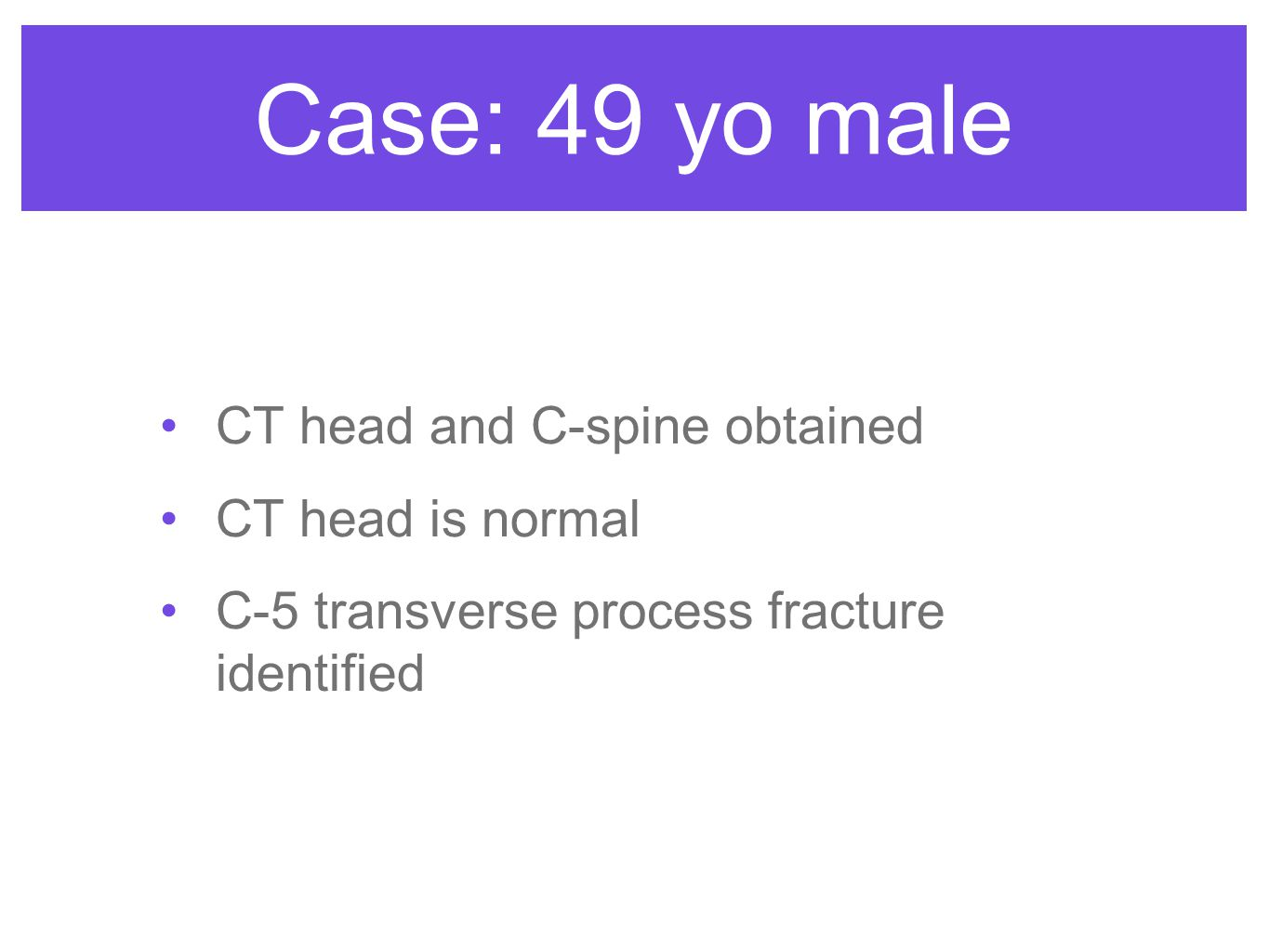 Case: 49 yo male CT head and C-spine obtained CT head is normal