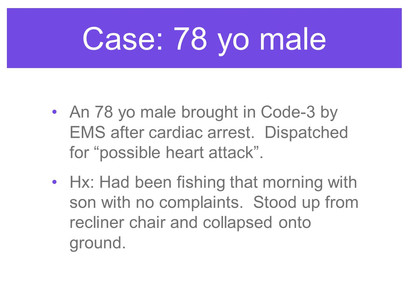 Case: 78 yo male An 78 yo male brought in Code-3 by EMS after cardiac arrest. Dispatched for possible heart attack .