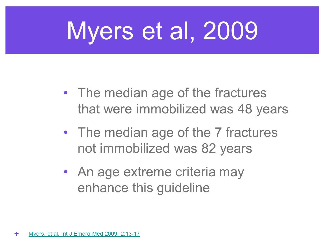 Myers et al, 2009 The median age of the fractures that were immobilized was 48 years.