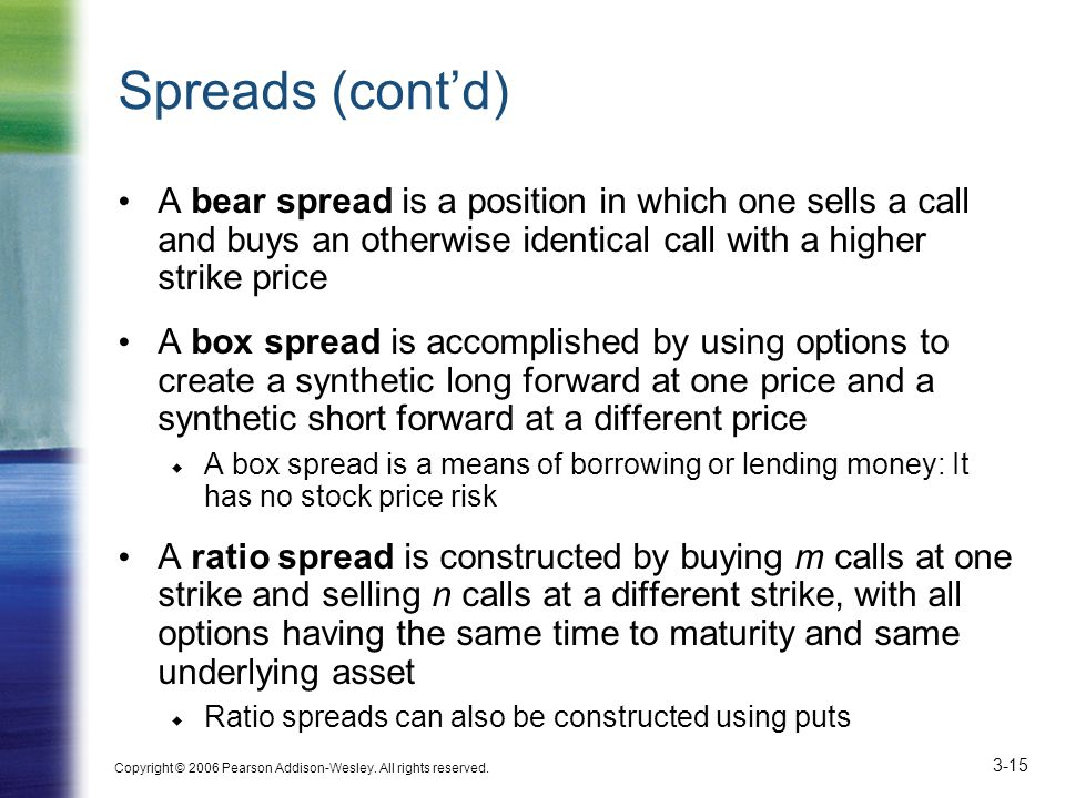 Spreads (cont'd) A bear spread is a position in which one sells a call and buys an otherwise identical call with a higher strike price.