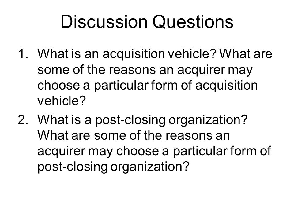 Discussion Questions What is an acquisition vehicle What are some of the reasons an acquirer may choose a particular form of acquisition vehicle